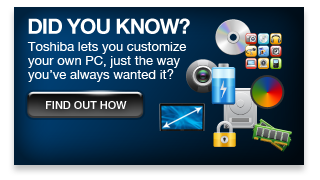 Did you know? Toshiba lets you customize your own PC, just the way you've aalways wanted it?