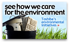 See how we care for the environment. Toshiba's environmental initiatives »